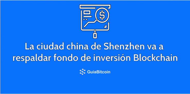 La ciudad china de Shenzhen respalda fondo de inversión en blockchain