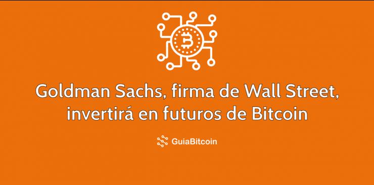 Goldman Sachs, firma de Wall Street invertirá en futuros de Bitcoin