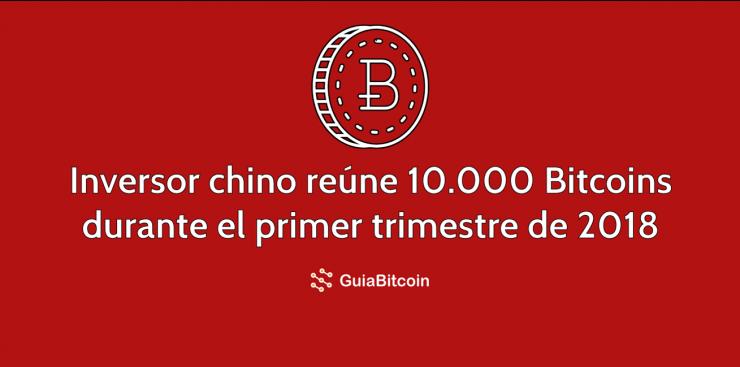 Un inversor chino reúne 10.000 Bitcoin durante el primer trimestre de 2018